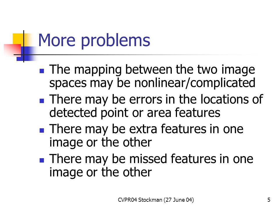 CVPR04 Stockman (27 June 04)5 More problems The mapping between the two image spaces may be nonlinear/complicated There may be errors in the locations of detected point or area features There may be extra features in one image or the other There may be missed features in one image or the other