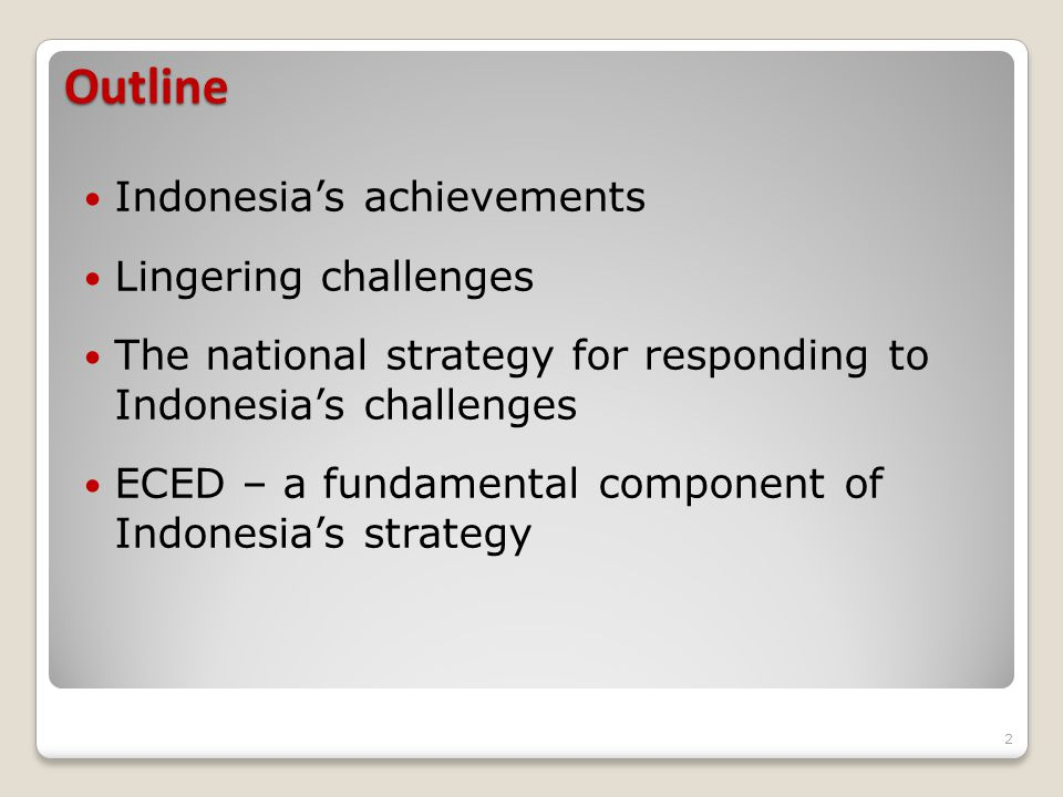 Outline Indonesia's achievements Lingering challenges The national strategy for responding to Indonesia's challenges ECED – a fundamental component of Indonesia's strategy 2