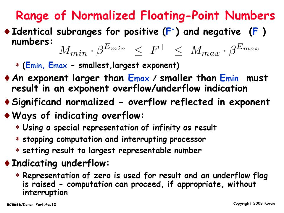 Copyright 2008 Koren ECE666/Koren Part.4a.12 Range of Normalized Floating-Point Numbers  Identical subranges for positive (F ) and negative (F ) numb