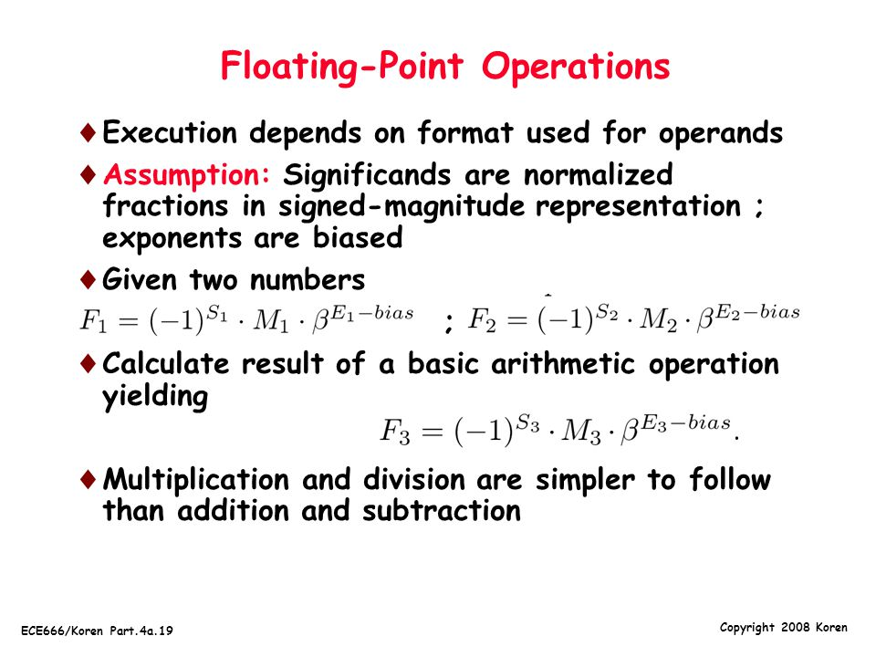 Copyright 2008 Koren ECE666/Koren Part.4a.19 Floating-Point Operations  Execution depends on format used for operands  Assumption: Significands are