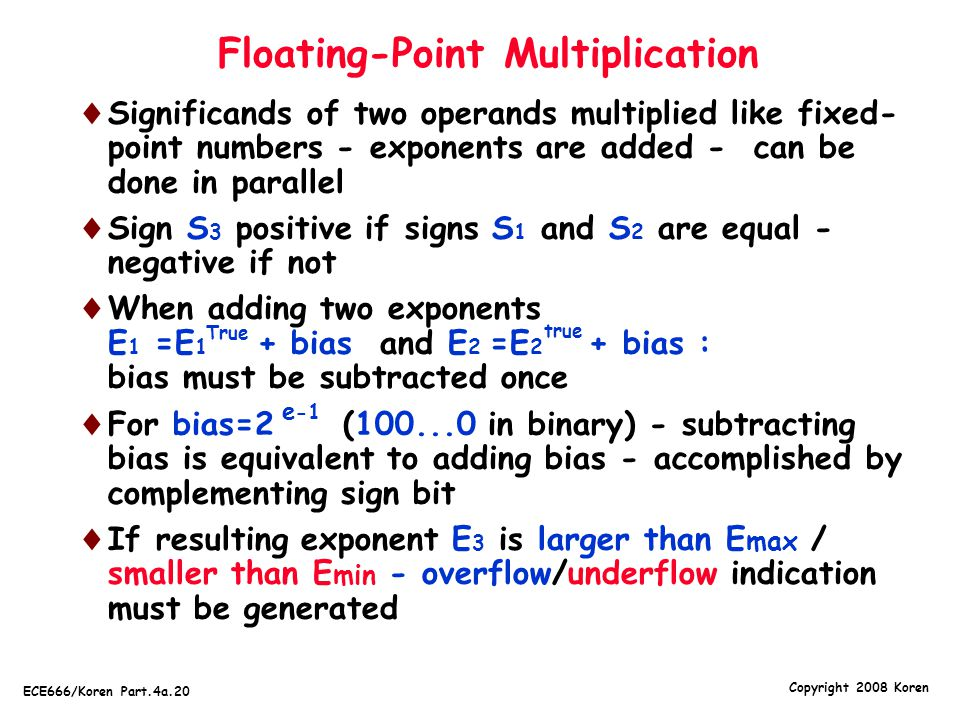 Copyright 2008 Koren ECE666/Koren Part.4a.20 Floating-Point Multiplication  Significands of two operands multiplied like fixed- point numbers - expon