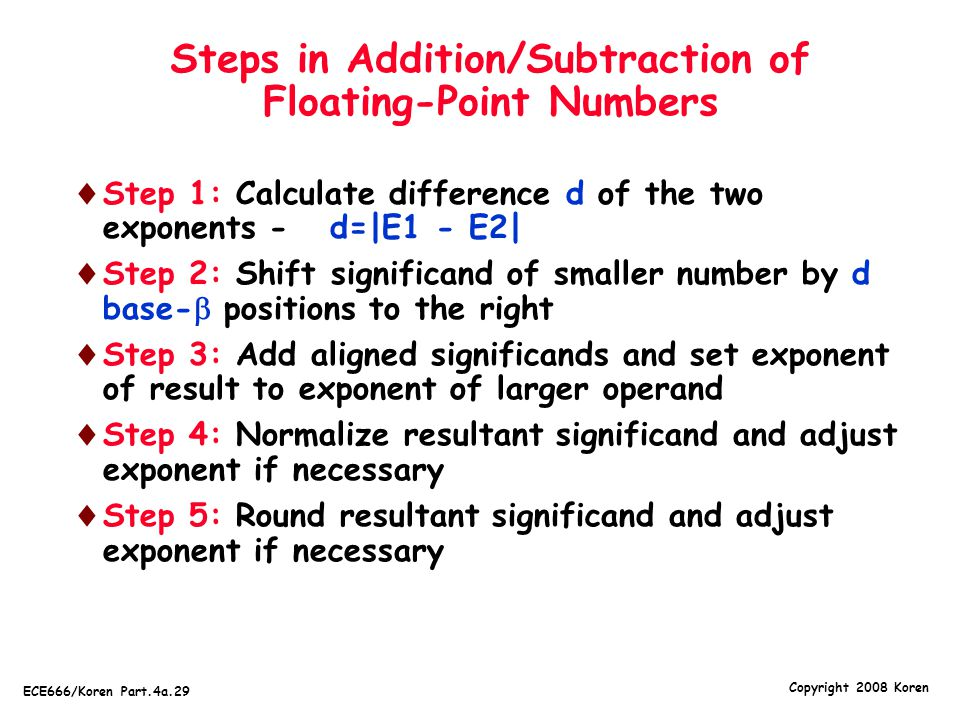 Copyright 2008 Koren ECE666/Koren Part.4a.29 Steps in Addition/Subtraction of Floating-Point Numbers  Step 1: Calculate difference d of the two expon