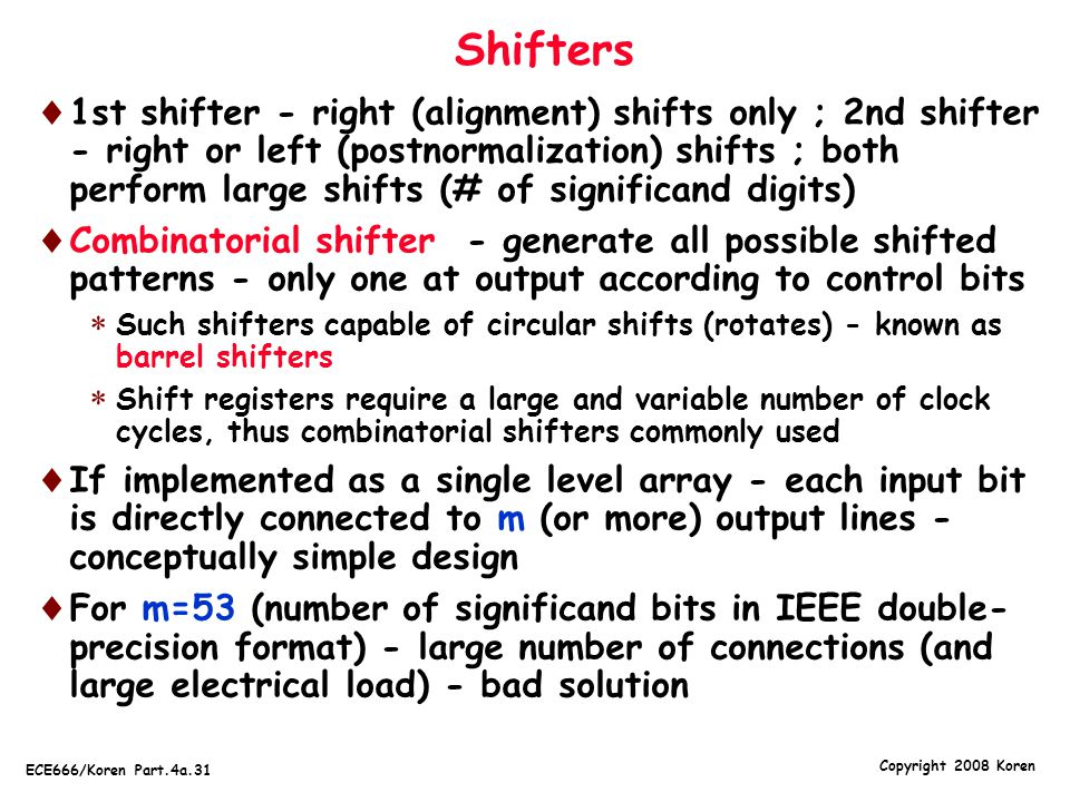 Copyright 2008 Koren ECE666/Koren Part.4a.31 Shifters  1st shifter - right (alignment) shifts only ; 2nd shifter - right or left (postnormalization)