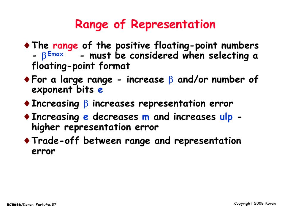 Copyright 2008 Koren ECE666/Koren Part.4a.37 Range of Representation  The range of the positive floating-point numbers -  - must be considered when