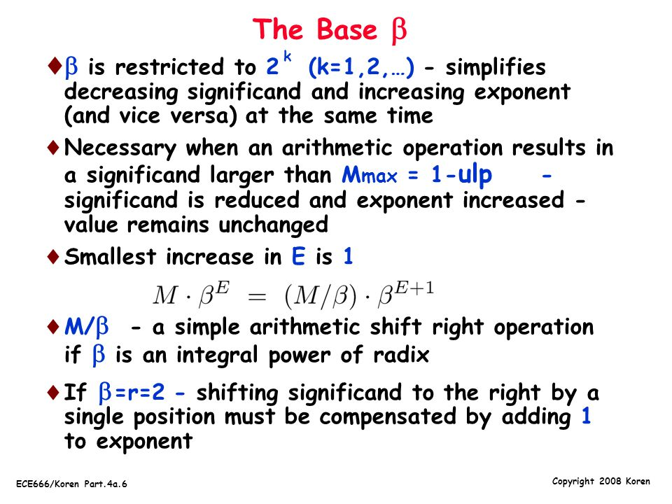 Copyright 2008 Koren ECE666/Koren Part.4a.6 The Base    is restricted to 2 (k=1,2,…) - simplifies decreasing significand and increasing exponent (a