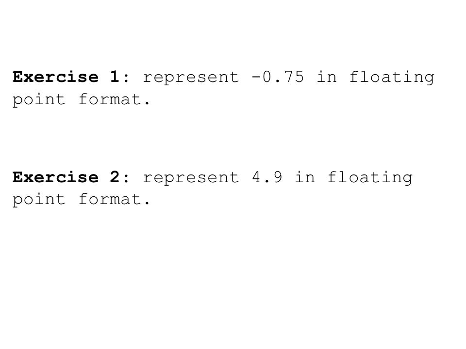 Exercise 1: represent -0.75 in floating point format. Exercise 2: represent 4.9 in floating point format.