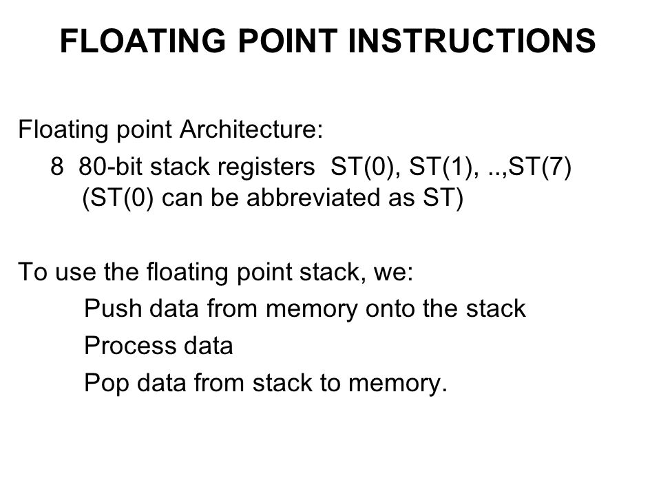 FLOATING POINT INSTRUCTIONS Floating point Architecture: 8 80-bit stack registers ST(0), ST(1),..,ST(7) (ST(0) can be abbreviated as ST) To use the floating point stack, we: Push data from memory onto the stack Process data Pop data from stack to memory.