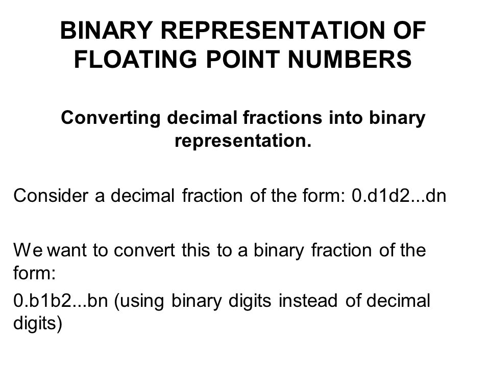 BINARY REPRESENTATION OF FLOATING POINT NUMBERS Converting decimal fractions into binary representation.
