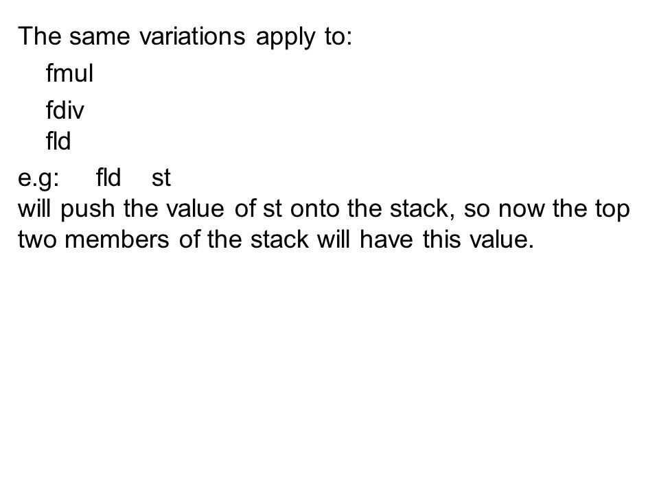 The same variations apply to: fmul fdiv fld e.g: fld st will push the value of st onto the stack, so now the top two members of the stack will have th