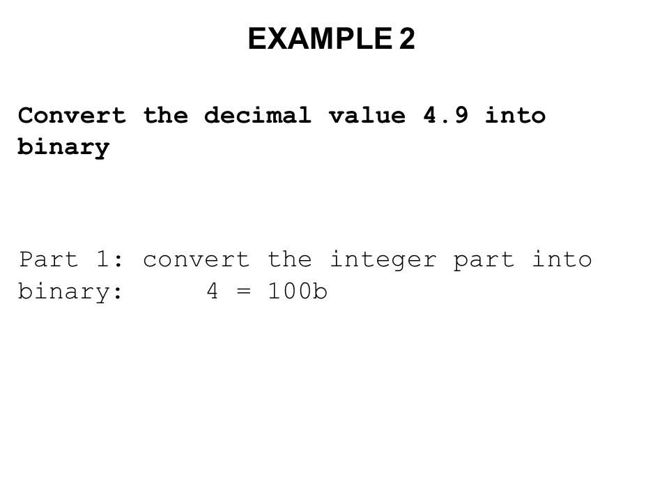 EXAMPLE 2 Convert the decimal value 4.9 into binary Part 1: convert the integer part into binary: 4 = 100b