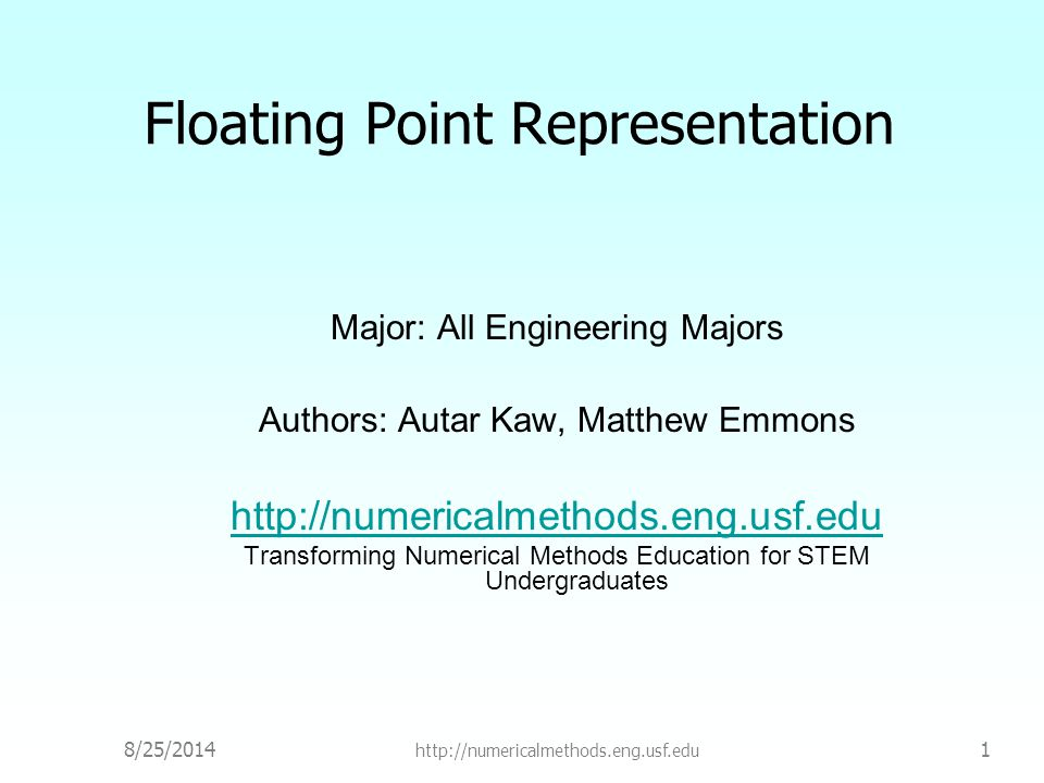 8/25/2014 http://numericalmethods.eng.usf.edu 1 Floating Point Representation Major: All Engineering Majors Authors: Autar Kaw, Matthew Emmons http://