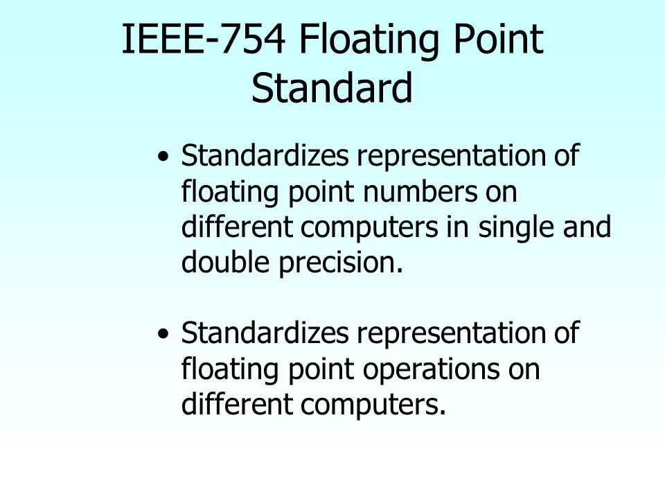 IEEE-754 Floating Point Standard Standardizes representation of floating point numbers on different computers in single and double precision. Standard