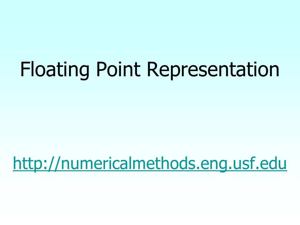 Floating Point Representation http://numericalmethods.eng.usf.edu http://numericalmethods.eng.usf.edu