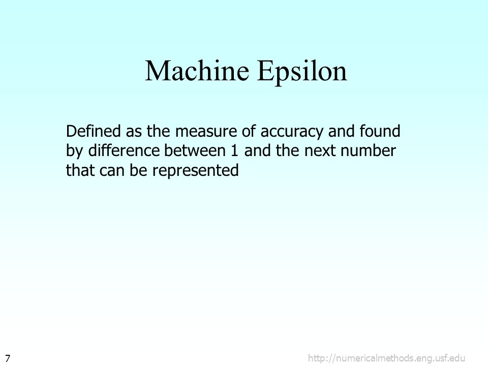 http://numericalmethods.eng.usf.edu7 Machine Epsilon Defined as the measure of accuracy and found by difference between 1 and the next number that can