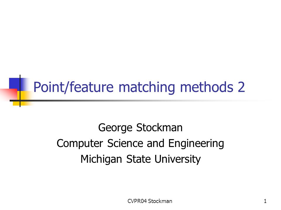 CVPR04 Stockman1 Point/feature matching methods 2 George Stockman Computer Science and Engineering Michigan State University