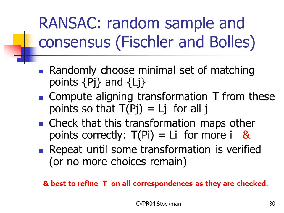 CVPR04 Stockman30 RANSAC: random sample and consensus (Fischler and Bolles) Randomly choose minimal set of matching points {Pj} and {Lj} Compute aligning transformation T from these points so that T(Pj) = Lj for all j Check that this transformation maps other points correctly: T(Pi) = Li for more i & Repeat until some transformation is verified (or no more choices remain) & best to refine T on all correspondences as they are checked.