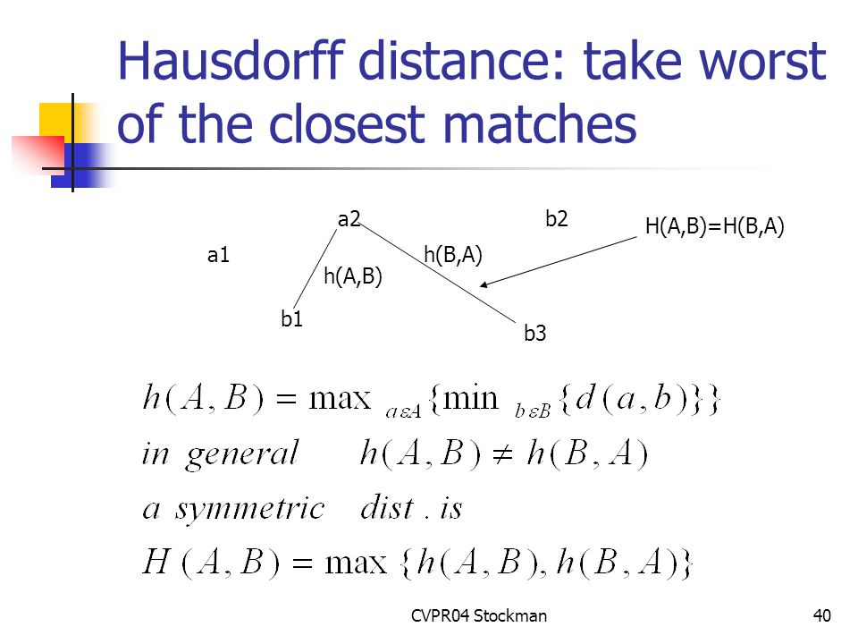 CVPR04 Stockman40 Hausdorff distance: take worst of the closest matches a1 a2 b1 b2 b3 h(A,B) h(B,A) H(A,B)=H(B,A)