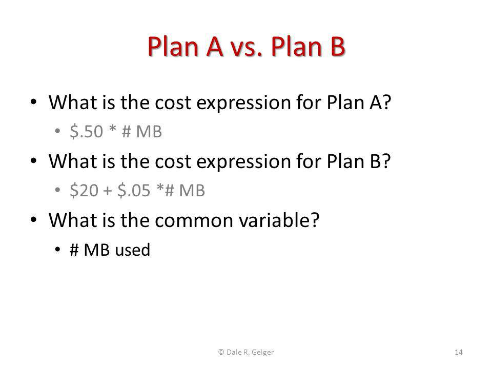 Plan A vs. Plan B What is the cost expression for Plan A? $.50 * # MB What is the cost expression for Plan B? $20 + $.05 *# MB What is the common vari