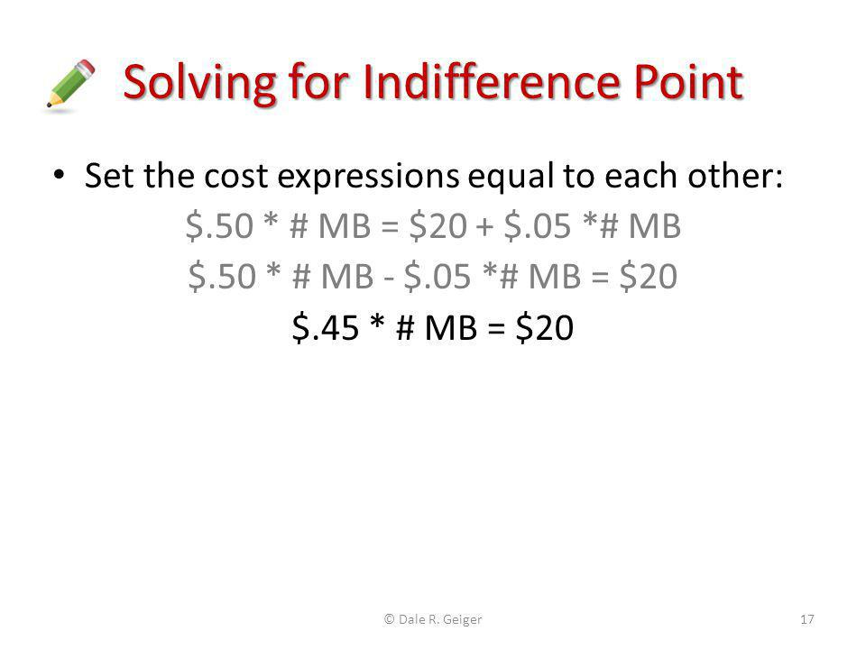 Solving for Indifference Point Set the cost expressions equal to each other: $.50 * # MB = $20 + $.05 *# MB $.50 * # MB - $.05 *# MB = $20 $.45 * # MB