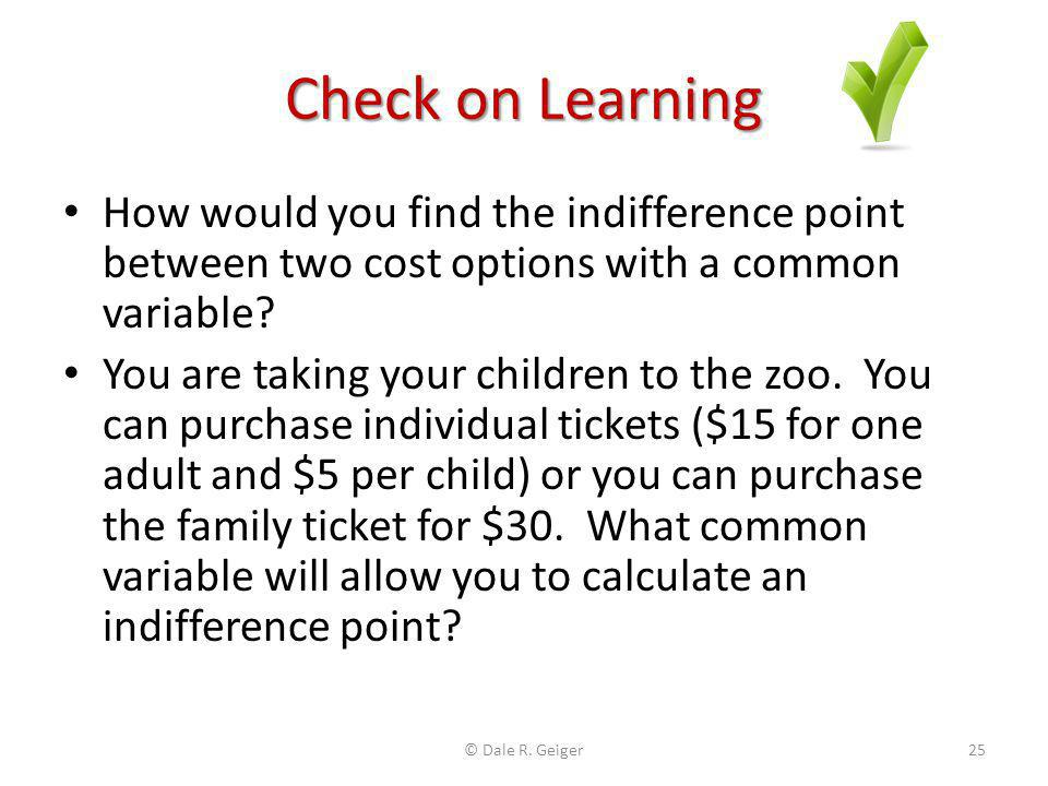 Check on Learning How would you find the indifference point between two cost options with a common variable? You are taking your children to the zoo.