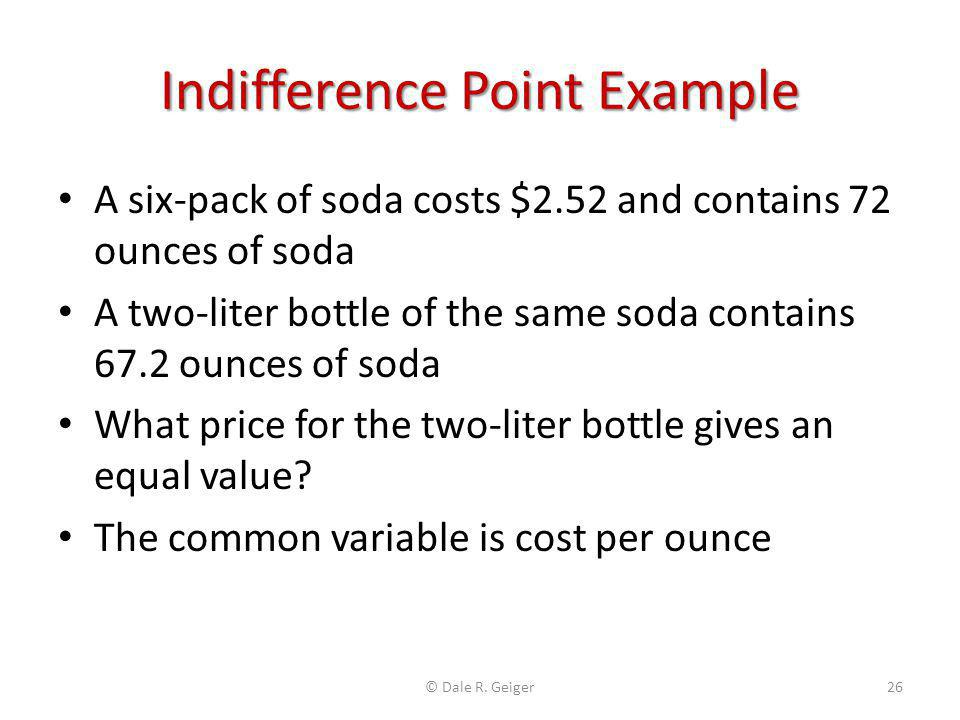 Indifference Point Example A six-pack of soda costs $2.52 and contains 72 ounces of soda A two-liter bottle of the same soda contains 67.2 ounces of s