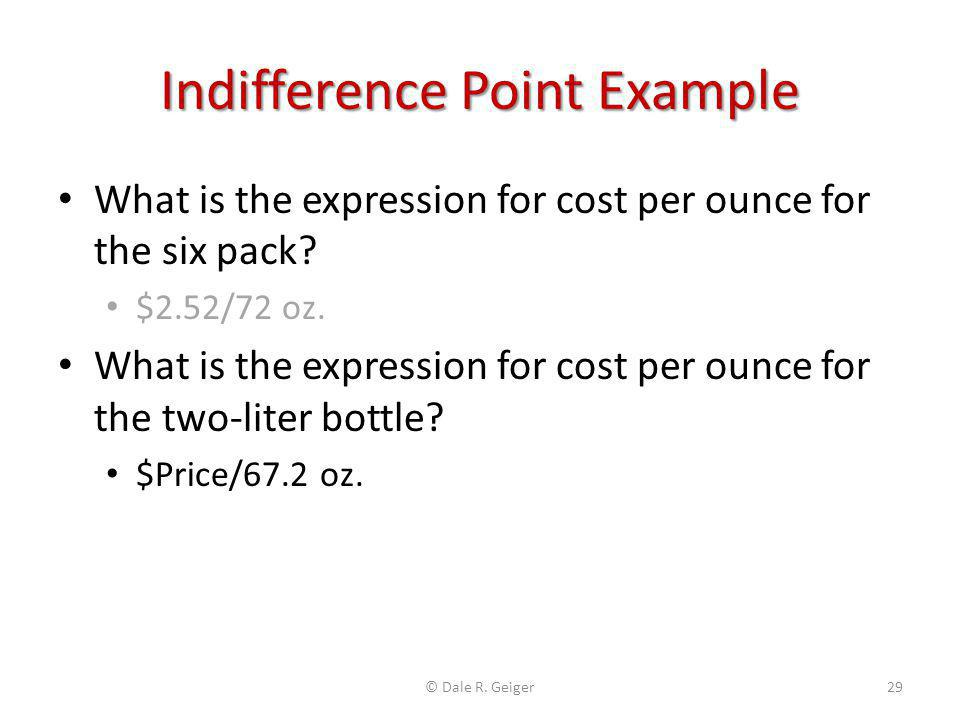 Indifference Point Example What is the expression for cost per ounce for the six pack? $2.52/72 oz. What is the expression for cost per ounce for the