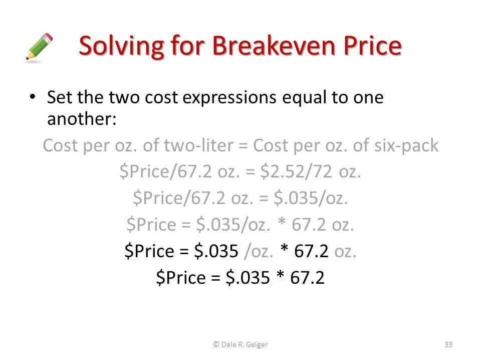 Solving for Breakeven Price Set the two cost expressions equal to one another: Cost per oz. of two-liter = Cost per oz. of six-pack $Price/67.2 oz. =