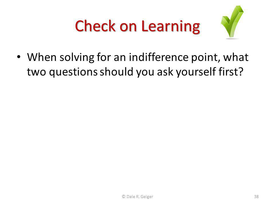 Check on Learning When solving for an indifference point, what two questions should you ask yourself first? © Dale R. Geiger38