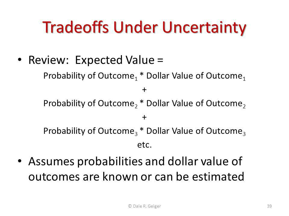 Tradeoffs Under Uncertainty Review: Expected Value = Probability of Outcome 1 * Dollar Value of Outcome 1 + Probability of Outcome 2 * Dollar Value of