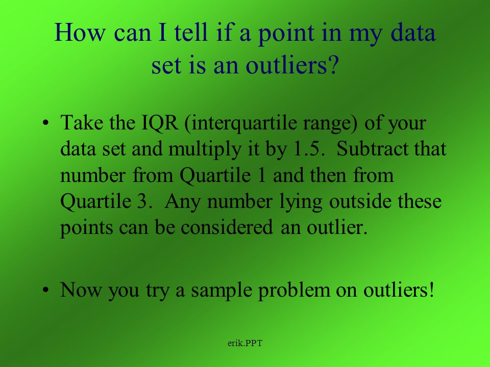 erik.PPT3 Outliers Data points more than 2 standard deviations away from the mean of the data set Data points that do not fit the pattern governed by