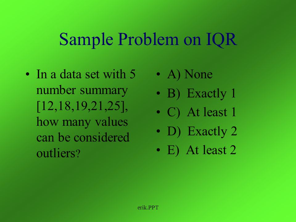 erik.PPT How can I tell if a point in my data set is an outliers? Take the IQR (interquartile range) of your data set and multiply it by 1.5. Subtract
