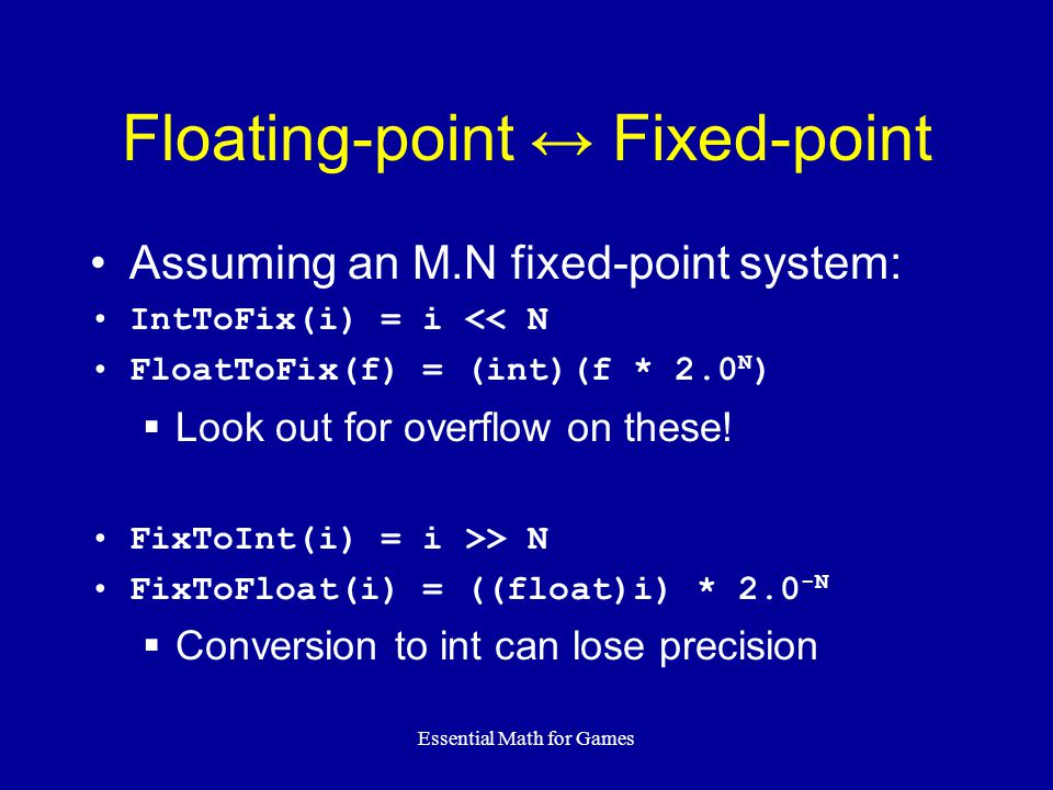 Essential Math for Games Floating-point ↔ Fixed-point Assuming an M.N fixed-point system: IntToFix(i) = i << N FloatToFix(f) = (int)(f * 2.0 N )  Loo