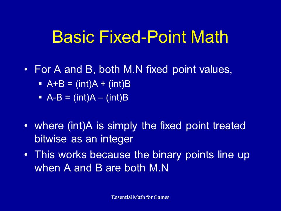 Essential Math for Games Basic Fixed-Point Math For A and B, both M.N fixed point values,  A+B = (int)A + (int)B  A-B = (int)A – (int)B where (int)A