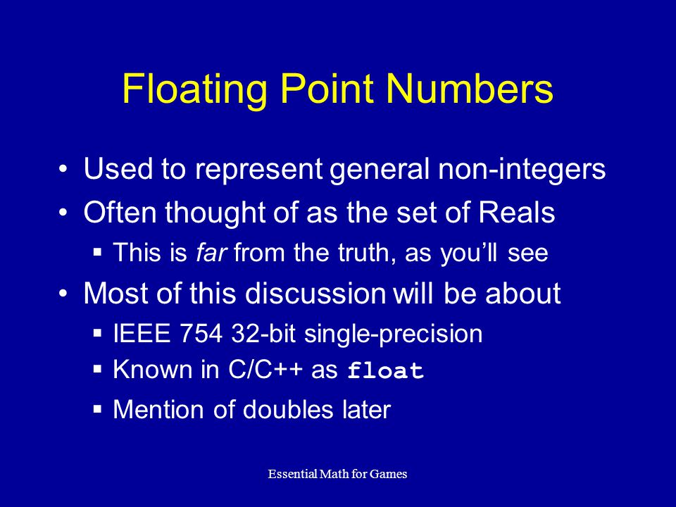 Essential Math for Games Floating Point Numbers Used to represent general non-integers Often thought of as the set of Reals  This is far from the tru