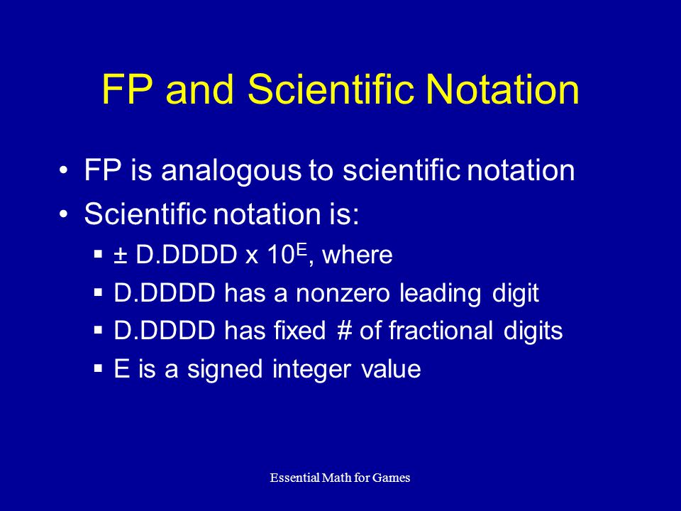 Essential Math for Games FP and Scientific Notation FP is analogous to scientific notation Scientific notation is:  ± D.DDDD x 10 E, where  D.DDDD h