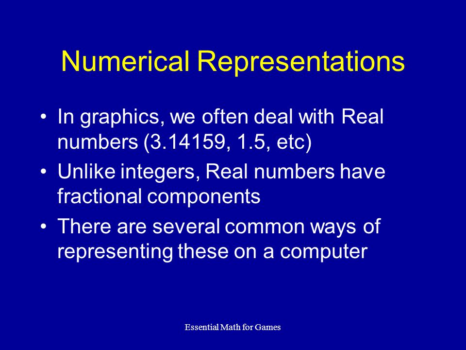 Essential Math for Games Numerical Representations In graphics, we often deal with Real numbers (3.14159, 1.5, etc) Unlike integers, Real numbers have