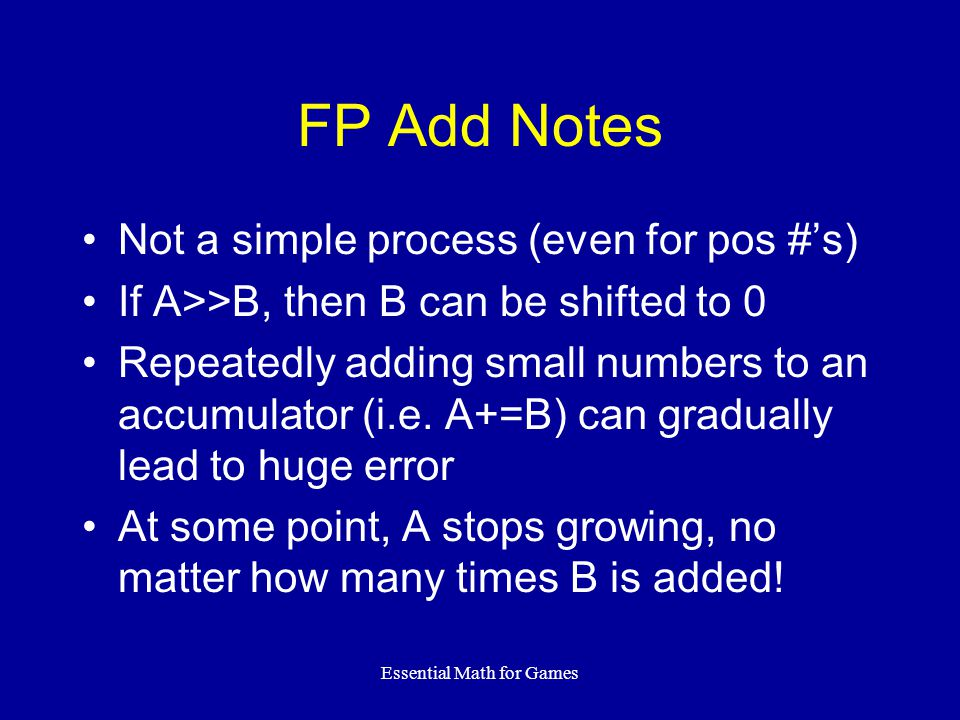 Essential Math for Games FP Add Notes Not a simple process (even for pos #'s) If A>>B, then B can be shifted to 0 Repeatedly adding small numbers to a