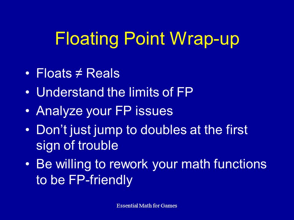 Essential Math for Games Floating Point Wrap-up Floats ≠ Reals Understand the limits of FP Analyze your FP issues Don't just jump to doubles at the fi