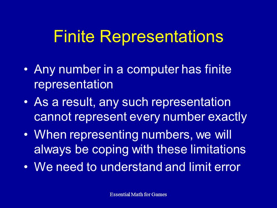 Essential Math for Games Fixed Point Numbers Use integer-like representation Assume that the least-significant bit is some negative power of 2 (⅛, ¼, etc) The binary point is in the middle of the number, not after the least-significant bit Bit76543210 Value84211/21/41/81/16