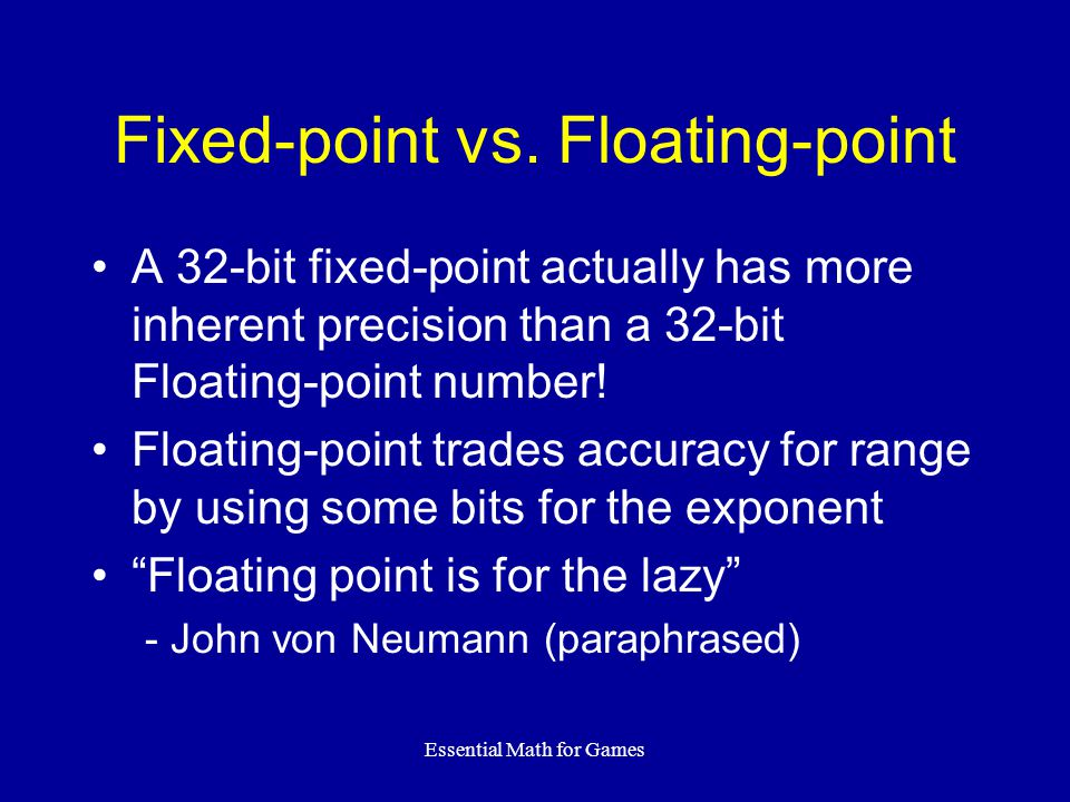 Essential Math for Games Floating-point ↔ Fixed-point Assuming an M.N fixed-point system: IntToFix(i) = i << N FloatToFix(f) = (int)(f * 2.0 N )  Look out for overflow on these.