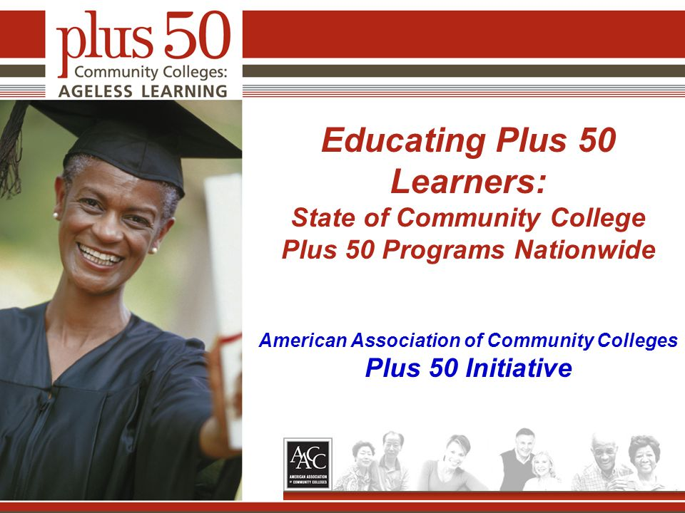 Educating Plus 50 Learners: State of Community College Plus 50 Programs Nationwide American Association of Community Colleges Plus 50 Initiative