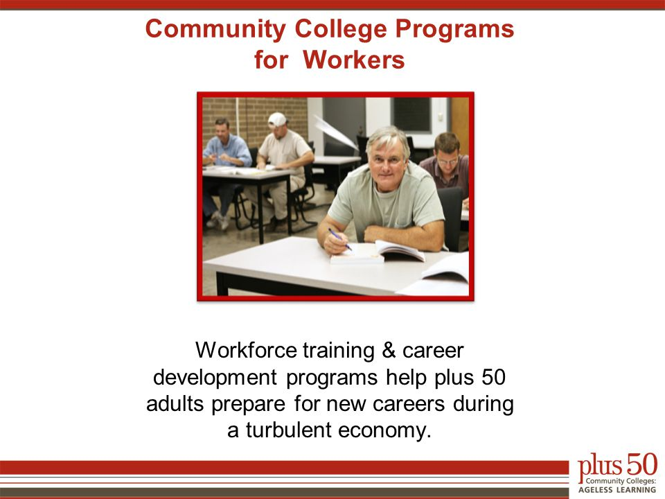 Community College Programs for Workers Workforce training & career development programs help plus 50 adults prepare for new careers during a turbulent economy.