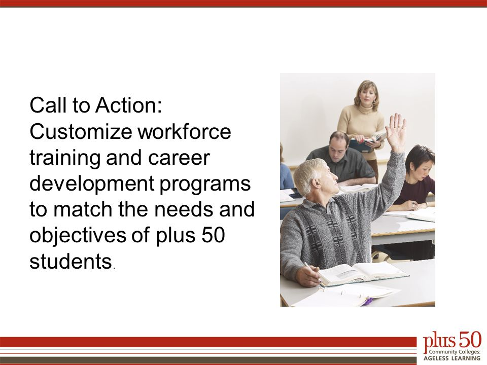 Call to Action: Customize workforce training and career development programs to match the needs and objectives of plus 50 students.