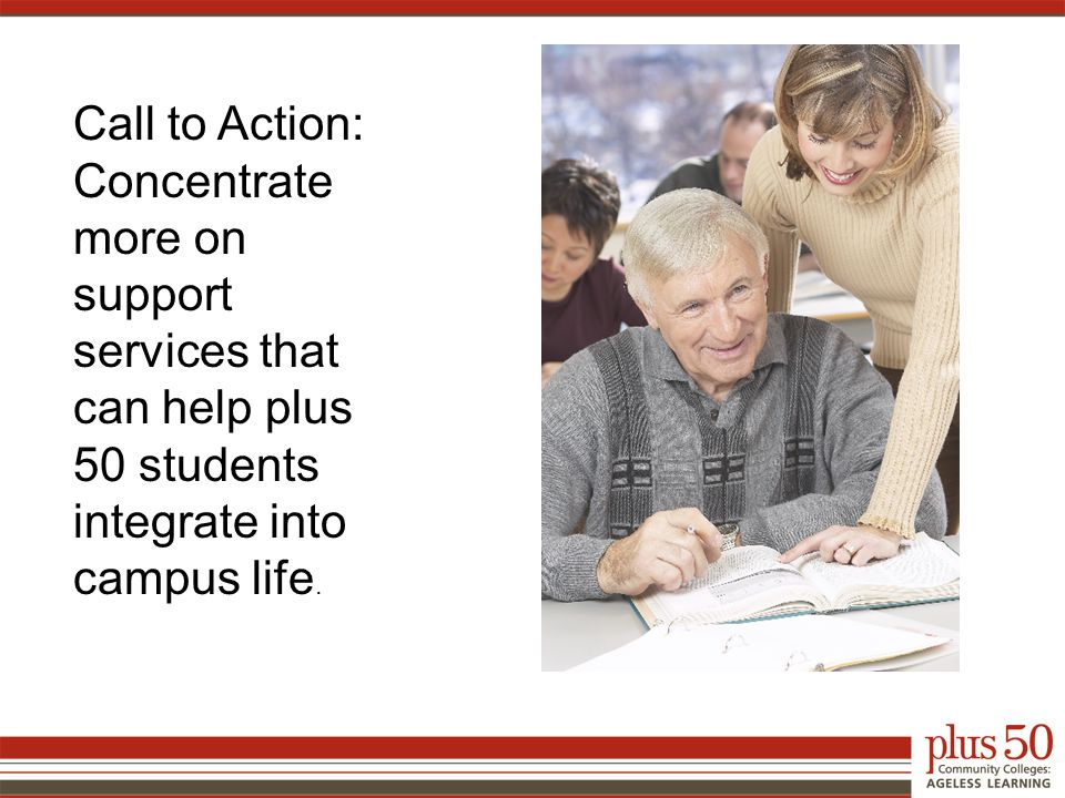 Call to Action: Concentrate more on support services that can help plus 50 students integrate into campus life.