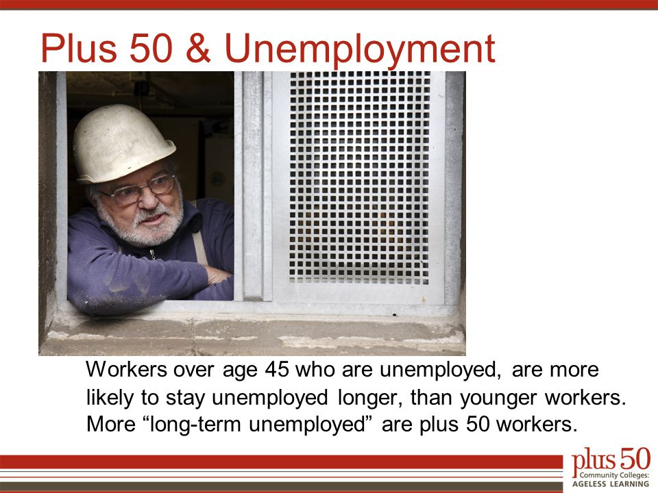 Workers over age 45 who are unemployed, are more likely to stay unemployed longer, than younger workers.