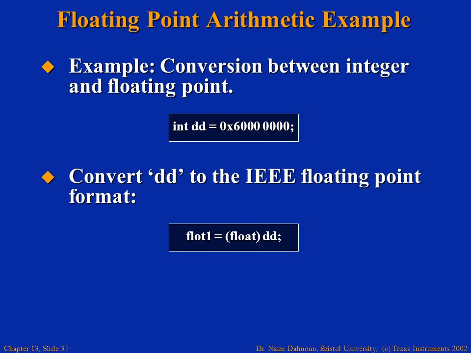 Dr. Naim Dahnoun, Bristol University, (c) Texas Instruments 2002 Chapter 13, Slide 37 Floating Point Arithmetic Example  Example: Conversion between