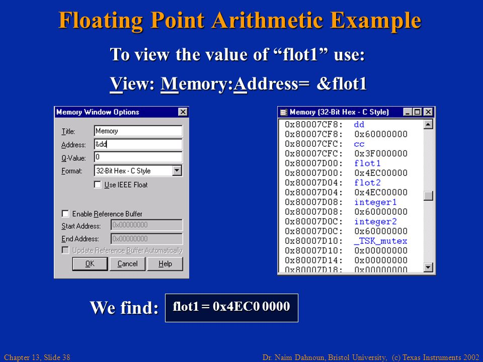 Dr. Naim Dahnoun, Bristol University, (c) Texas Instruments 2002 Chapter 13, Slide 38 Floating Point Arithmetic Example flot1 = 0x4EC0 0000 To view th