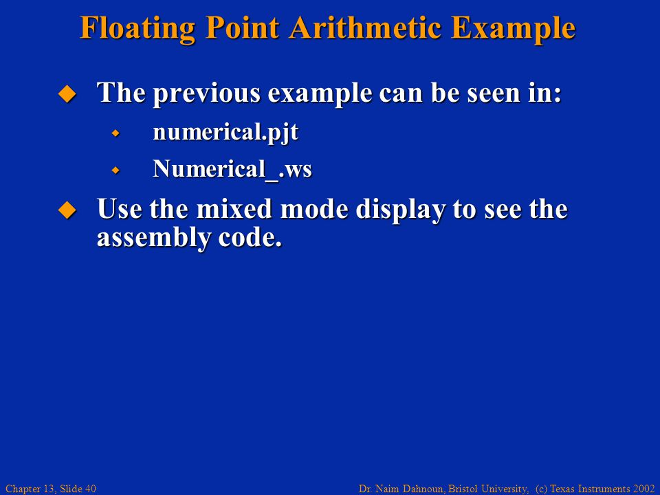 Dr. Naim Dahnoun, Bristol University, (c) Texas Instruments 2002 Chapter 13, Slide 40 Floating Point Arithmetic Example  The previous example can be