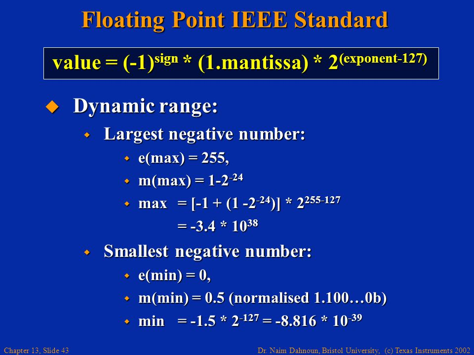 Dr. Naim Dahnoun, Bristol University, (c) Texas Instruments 2002 Chapter 13, Slide 43 Floating Point IEEE Standard  Dynamic range:  Largest negative