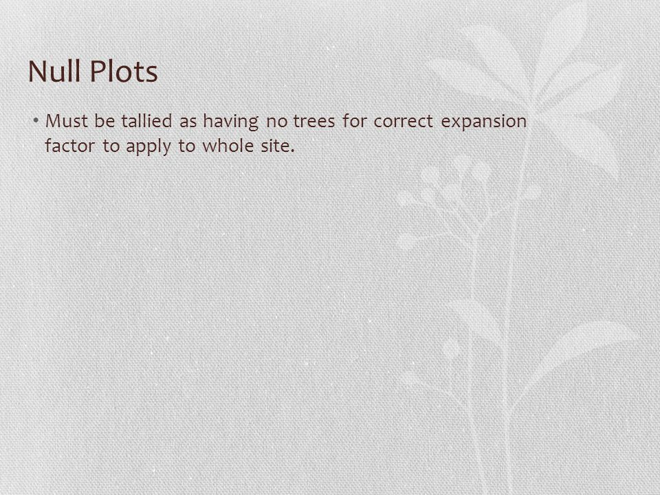 Must be tallied as having no trees for correct expansion factor to apply to whole site. Null Plots